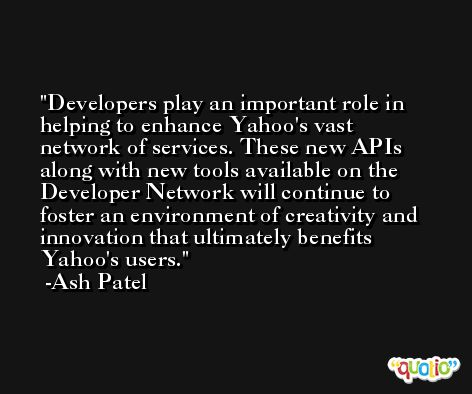 Developers play an important role in helping to enhance Yahoo's vast network of services. These new APIs along with new tools available on the Developer Network will continue to foster an environment of creativity and innovation that ultimately benefits Yahoo's users. -Ash Patel