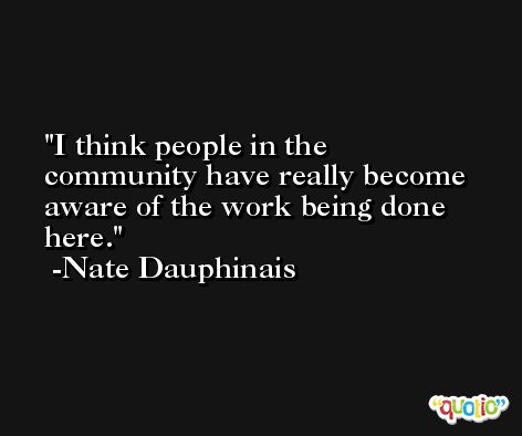 I think people in the community have really become aware of the work being done here. -Nate Dauphinais