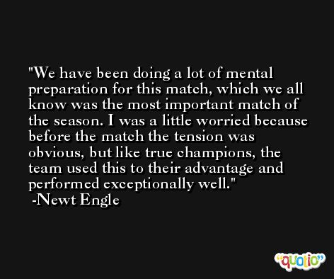 We have been doing a lot of mental preparation for this match, which we all know was the most important match of the season. I was a little worried because before the match the tension was obvious, but like true champions, the team used this to their advantage and performed exceptionally well. -Newt Engle