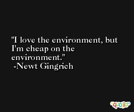 I love the environment, but I'm cheap on the environment. -Newt Gingrich