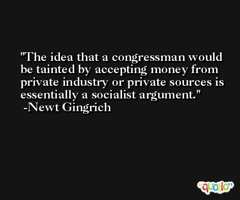 The idea that a congressman would be tainted by accepting money from private industry or private sources is essentially a socialist argument. -Newt Gingrich