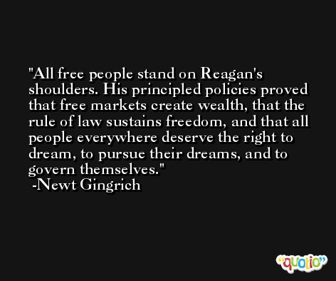 All free people stand on Reagan's shoulders. His principled policies proved that free markets create wealth, that the rule of law sustains freedom, and that all people everywhere deserve the right to dream, to pursue their dreams, and to govern themselves. -Newt Gingrich