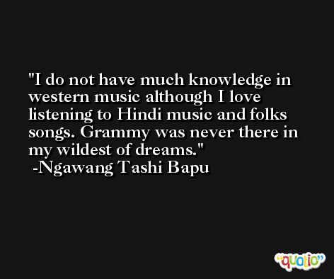 I do not have much knowledge in western music although I love listening to Hindi music and folks songs. Grammy was never there in my wildest of dreams. -Ngawang Tashi Bapu