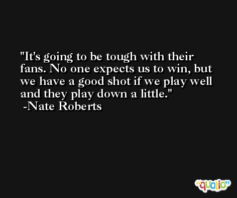 It's going to be tough with their fans. No one expects us to win, but we have a good shot if we play well and they play down a little. -Nate Roberts