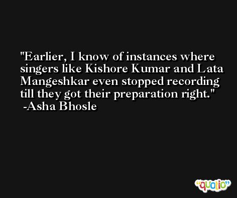 Earlier, I know of instances where singers like Kishore Kumar and Lata Mangeshkar even stopped recording till they got their preparation right. -Asha Bhosle