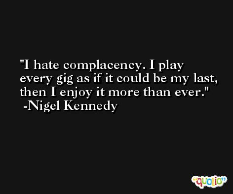 I hate complacency. I play every gig as if it could be my last, then I enjoy it more than ever. -Nigel Kennedy