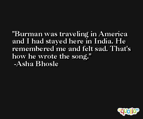 Burman was traveling in America and I had stayed here in India. He remembered me and felt sad. That's how he wrote the song. -Asha Bhosle