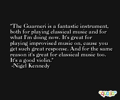 The Guarneri is a fantastic instrument, both for playing classical music and for what I'm doing now. It's great for playing improvised music on, cause you get such great response. And for the same reason it's great for classical music too. It's a good violin. -Nigel Kennedy