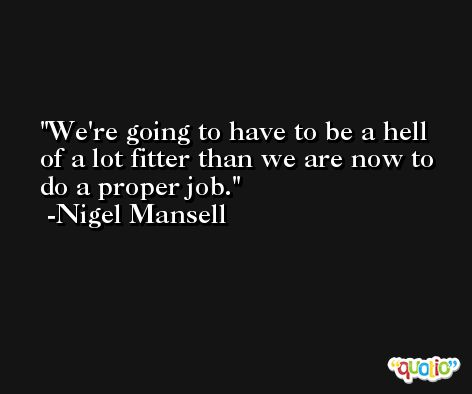 We're going to have to be a hell of a lot fitter than we are now to do a proper job. -Nigel Mansell