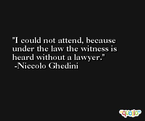 I could not attend, because under the law the witness is heard without a lawyer. -Niccolo Ghedini