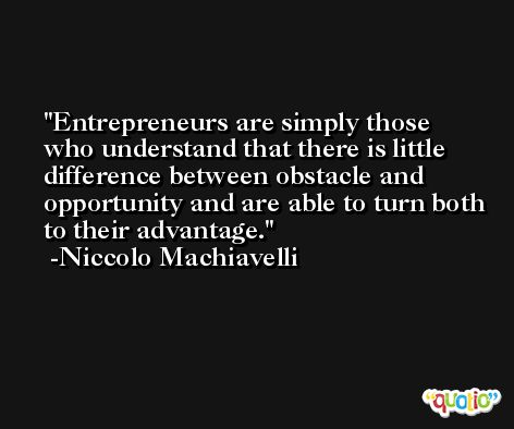 Entrepreneurs are simply those who understand that there is little difference between obstacle and opportunity and are able to turn both to their advantage. -Niccolo Machiavelli