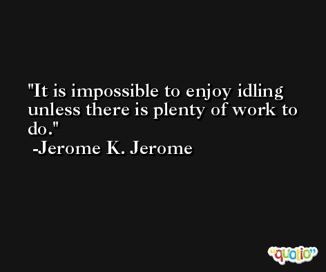 It is impossible to enjoy idling unless there is plenty of work to do. -Jerome K. Jerome