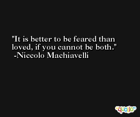 It is better to be feared than loved, if you cannot be both. -Niccolo Machiavelli