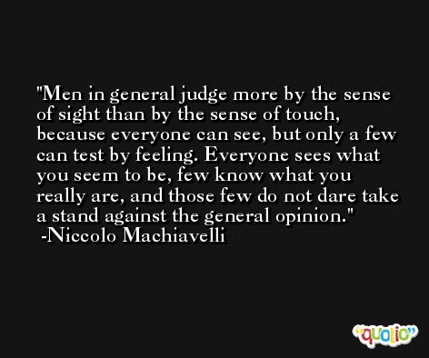 Men in general judge more by the sense of sight than by the sense of touch, because everyone can see, but only a few can test by feeling. Everyone sees what you seem to be, few know what you really are, and those few do not dare take a stand against the general opinion. -Niccolo Machiavelli