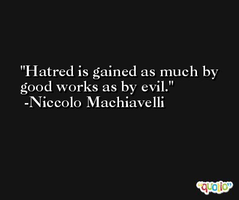 Hatred is gained as much by good works as by evil. -Niccolo Machiavelli