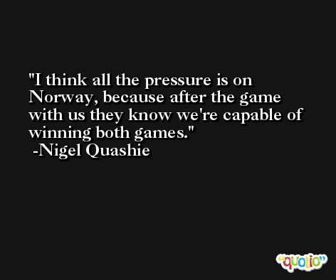 I think all the pressure is on Norway, because after the game with us they know we're capable of winning both games. -Nigel Quashie