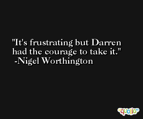 It's frustrating but Darren had the courage to take it. -Nigel Worthington