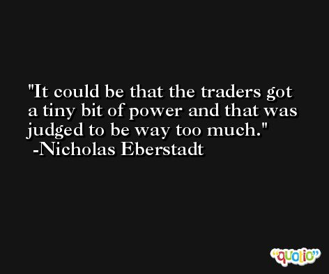 It could be that the traders got a tiny bit of power and that was judged to be way too much. -Nicholas Eberstadt
