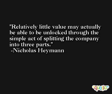 Relatively little value may actually be able to be unlocked through the simple act of splitting the company into three parts. -Nicholas Heymann