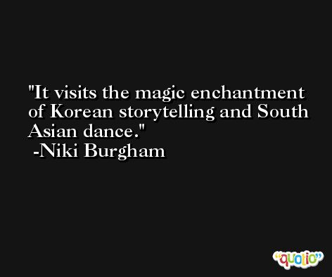 It visits the magic enchantment of Korean storytelling and South Asian dance. -Niki Burgham