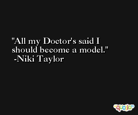 All my Doctor's said I should become a model. -Niki Taylor