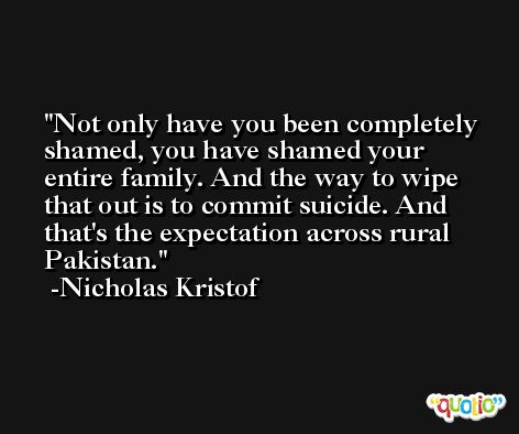 Not only have you been completely shamed, you have shamed your entire family. And the way to wipe that out is to commit suicide. And that's the expectation across rural Pakistan. -Nicholas Kristof