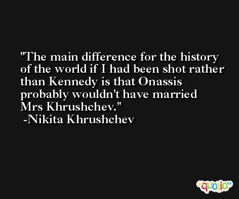 The main difference for the history of the world if I had been shot rather than Kennedy is that Onassis probably wouldn't have married Mrs Khrushchev. -Nikita Khrushchev