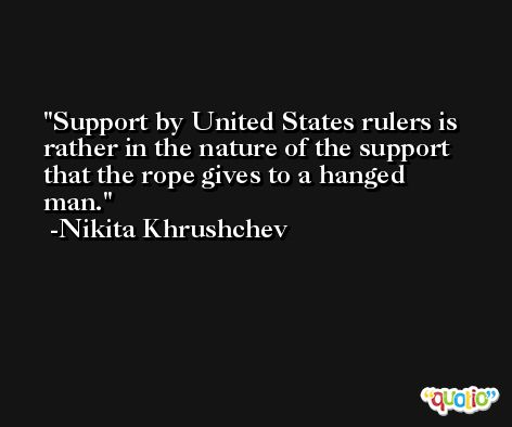 Support by United States rulers is rather in the nature of the support that the rope gives to a hanged man. -Nikita Khrushchev