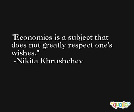 Economics is a subject that does not greatly respect one's wishes. -Nikita Khrushchev