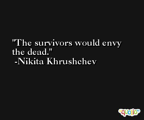 The survivors would envy the dead. -Nikita Khrushchev