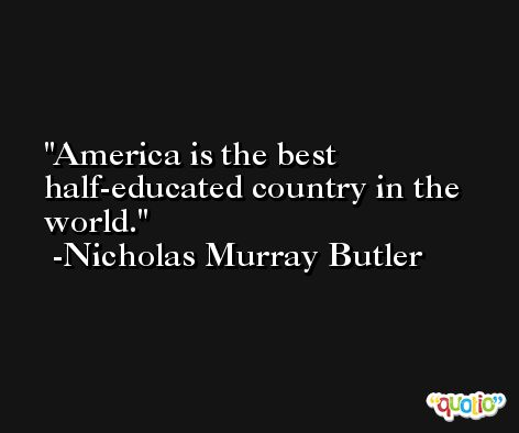 America is the best half-educated country in the world. -Nicholas Murray Butler
