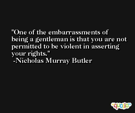 One of the embarrassments of being a gentleman is that you are not permitted to be violent in asserting your rights. -Nicholas Murray Butler