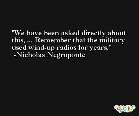 We have been asked directly about this, ... Remember that the military used wind-up radios for years. -Nicholas Negroponte