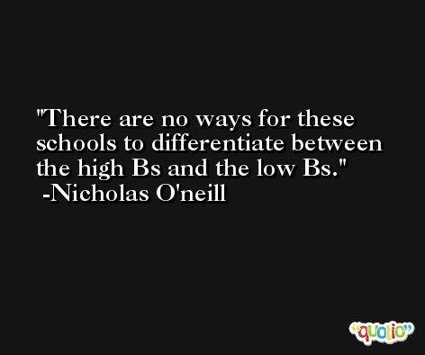 There are no ways for these schools to differentiate between the high Bs and the low Bs. -Nicholas O'neill
