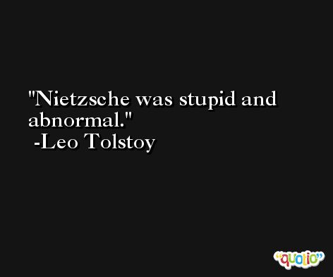 Nietzsche was stupid and abnormal. -Leo Tolstoy