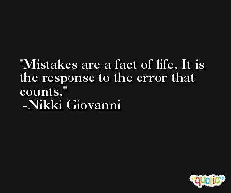 Mistakes are a fact of life. It is the response to the error that counts. -Nikki Giovanni