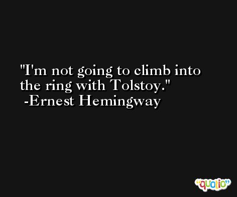 I'm not going to climb into the ring with Tolstoy. -Ernest Hemingway