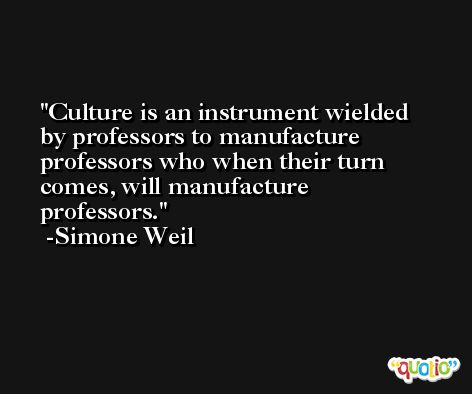 Culture is an instrument wielded by professors to manufacture professors who when their turn comes, will manufacture professors. -Simone Weil