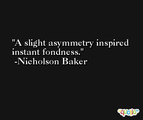 A slight asymmetry inspired instant fondness. -Nicholson Baker