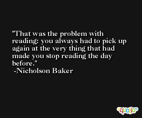 That was the problem with reading: you always had to pick up again at the very thing that had made you stop reading the day before. -Nicholson Baker