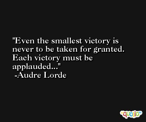Even the smallest victory is never to be taken for granted. Each victory must be applauded... -Audre Lorde