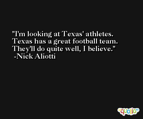 I'm looking at Texas' athletes. Texas has a great football team. They'll do quite well, I believe. -Nick Aliotti