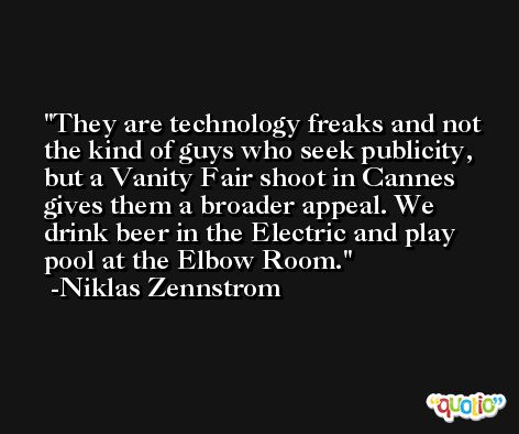 They are technology freaks and not the kind of guys who seek publicity, but a Vanity Fair shoot in Cannes gives them a broader appeal. We drink beer in the Electric and play pool at the Elbow Room. -Niklas Zennstrom