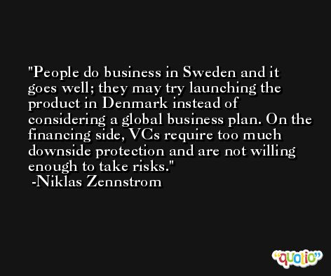 People do business in Sweden and it goes well; they may try launching the product in Denmark instead of considering a global business plan. On the financing side, VCs require too much downside protection and are not willing enough to take risks. -Niklas Zennstrom