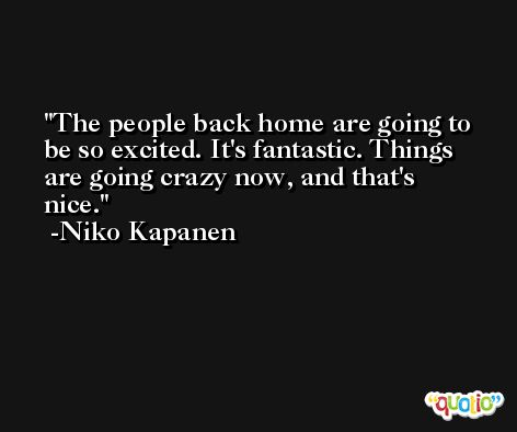 The people back home are going to be so excited. It's fantastic. Things are going crazy now, and that's nice. -Niko Kapanen