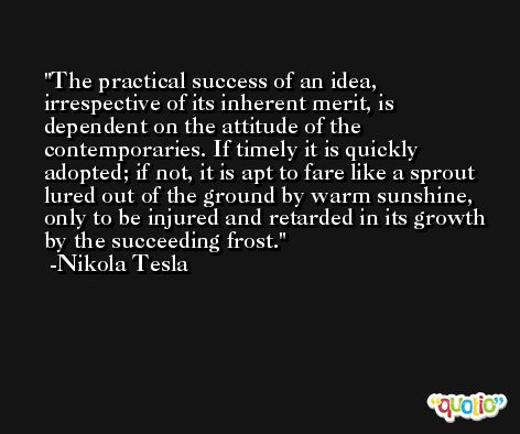 The practical success of an idea, irrespective of its inherent merit, is dependent on the attitude of the contemporaries. If timely it is quickly adopted; if not, it is apt to fare like a sprout lured out of the ground by warm sunshine, only to be injured and retarded in its growth by the succeeding frost. -Nikola Tesla