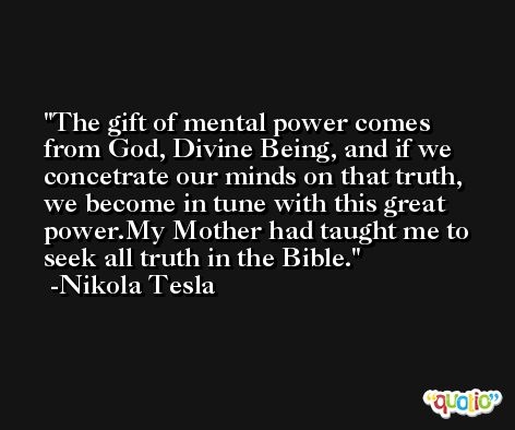 The gift of mental power comes from God, Divine Being, and if we concetrate our minds on that truth, we become in tune with this great power.My Mother had taught me to seek all truth in the Bible. -Nikola Tesla