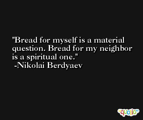 Bread for myself is a material question. Bread for my neighbor is a spiritual one. -Nikolai Berdyaev
