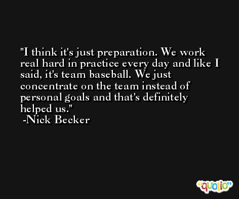 I think it's just preparation. We work real hard in practice every day and like I said, it's team baseball. We just concentrate on the team instead of personal goals and that's definitely helped us. -Nick Becker