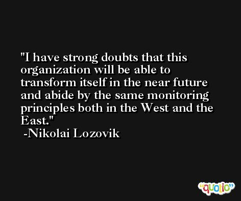 I have strong doubts that this organization will be able to transform itself in the near future and abide by the same monitoring principles both in the West and the East. -Nikolai Lozovik